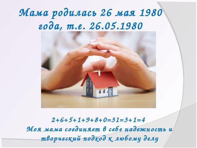 Мама родилась 26 мая 1980 года, т.е. 26.05.1980 2+6+5+1+9+8+0=31=3+1=4 Моя ма...