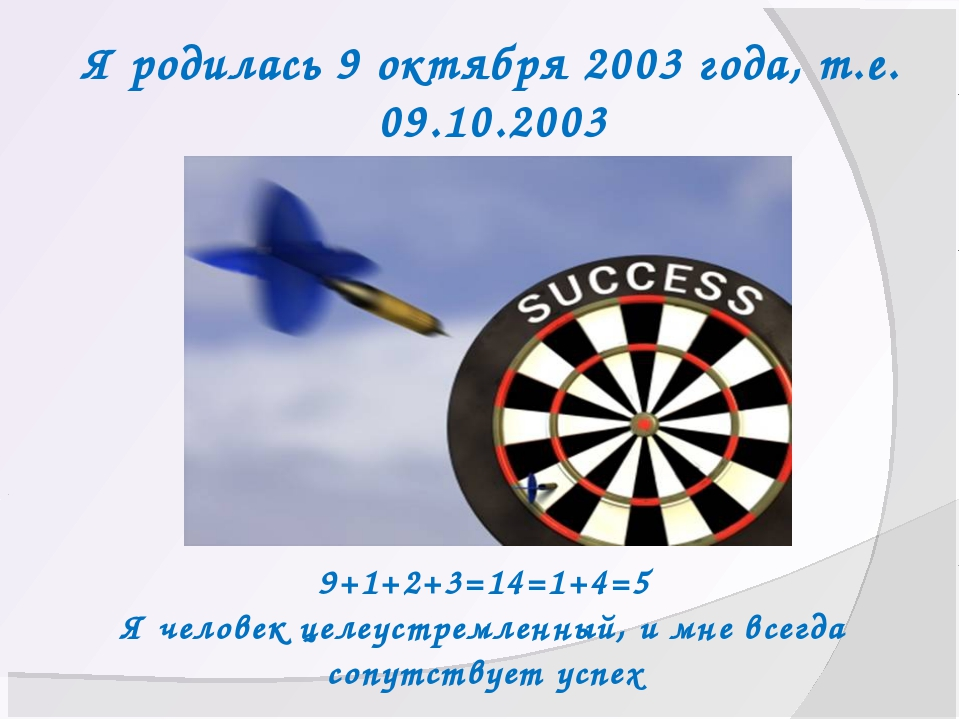 Я родилась 9 октября 2003 года, т.е. 09.10.2003 9+1+2+3=14=1+4=5 Я человек це...