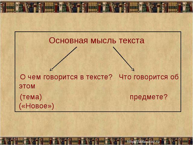 Основная мысль текста О чем говорится в тексте? Что говорится об этом (тема)...