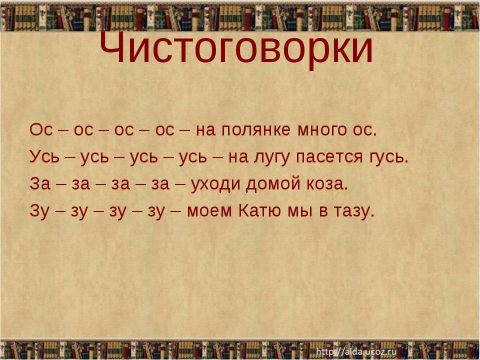 Чистоговорки Ос – ос – ос – ос – на полянке много ос. Усь – усь – усь – усь –...