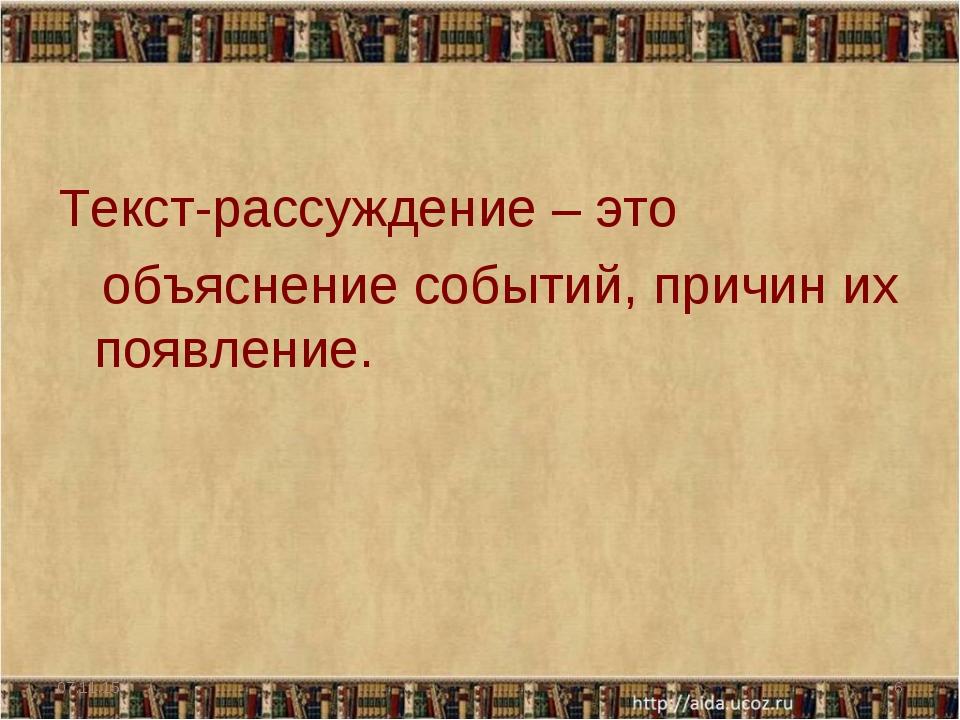 Текст-рассуждение – это объяснение событий, причин их появление. * *