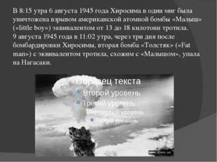 В 8:15 утра 6 августа 1945 года Хиросима в один миг была уничтожена взрывом а