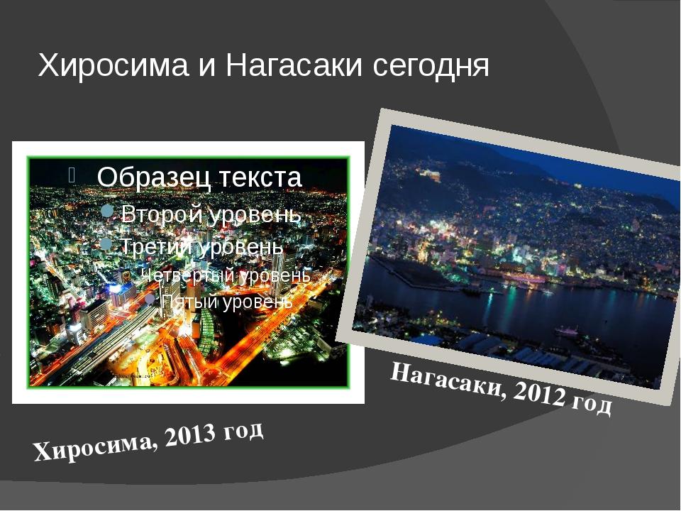 Хиросима и Нагасаки сегодня Хиросима, 2013 год Нагасаки, 2012 год