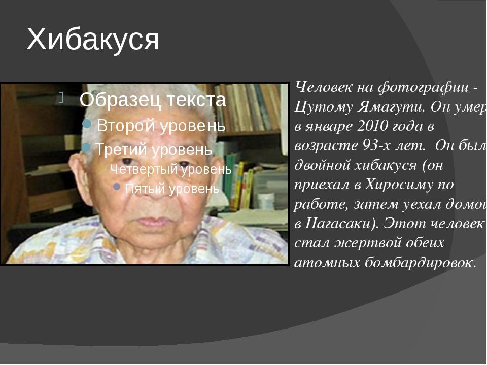 Хибакуся Человек на фотографии - Цутому Ямагути. Он умер в январе 2010 года в...