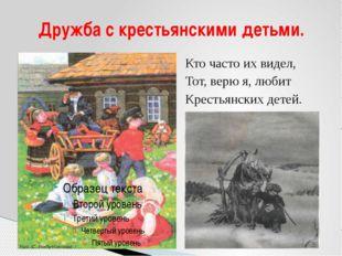 Кто часто их видел, Тот, верю я, любит Крестьянских детей. Дружба с крестьянс