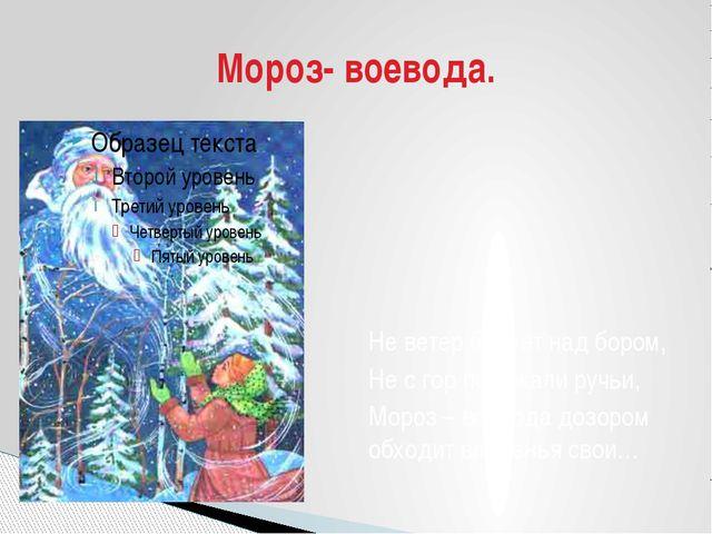 Не ветер бушует над бором, Не с гор побежали ручьи, Мороз – воевода дозором о...