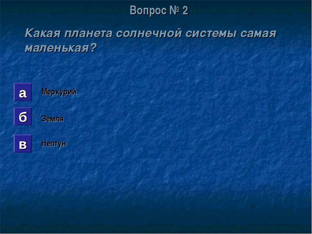 Вопрос № 2 Какая планета солнечной системы самая маленькая? а б в Меркурий Зе...