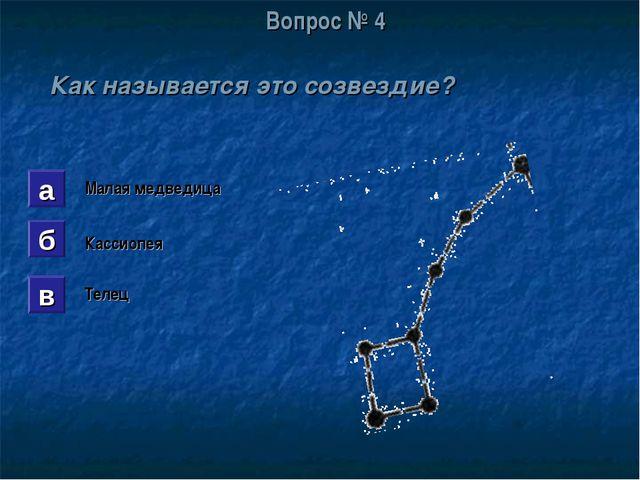 Вопрос № 4 Как называется это созвездие? а б в Малая медведица Кассиопея Телец