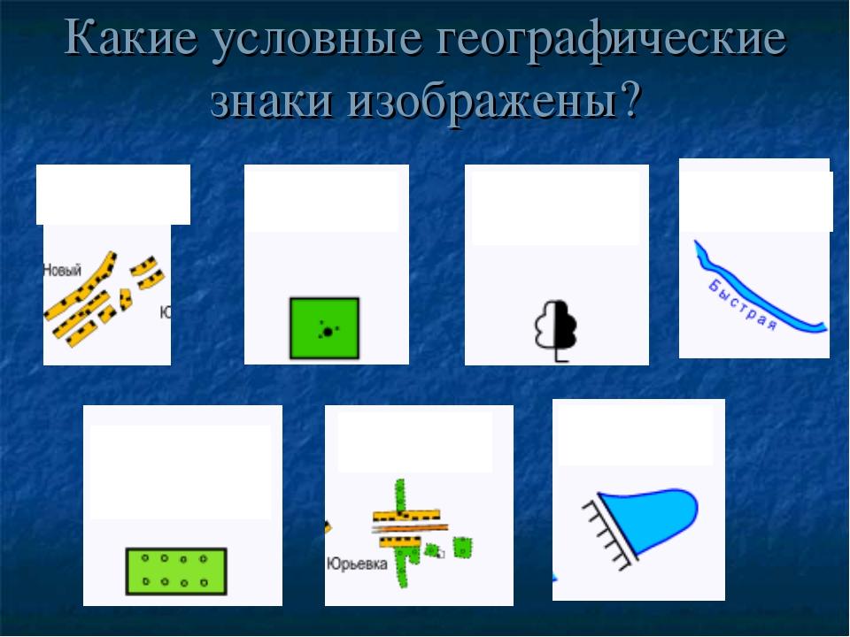 Какие условные географические знаки изображены?