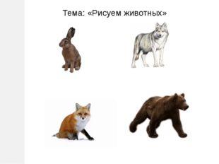 Тема: «Рисуем животных»