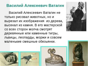 Василий Алексеевич Ватагин Василий Алексеевич Ватагин не только рисовал жив