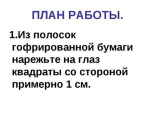 ПЛАН РАБОТЫ. 1.Из полосок  гофрированной бумаги нарежьте на глаз квадрат
