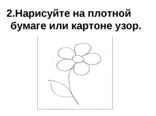 2.Нарисуйте на плотной бумаге или картоне узор.