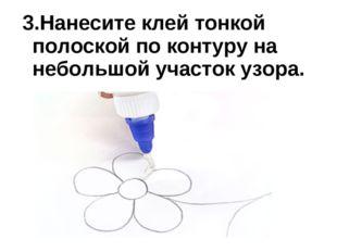 3.Нанесите клей тонкой полоской по контуру на небольшой участок узора.