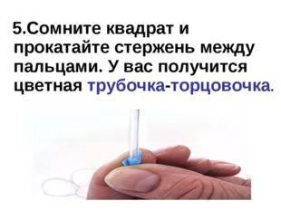 5.Сомните квадрат и прокатайте стержень между пальцами. У вас получится цвет