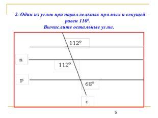 2. Один из углов при параллельных прямых и секущей равен 1100. Вычислите о