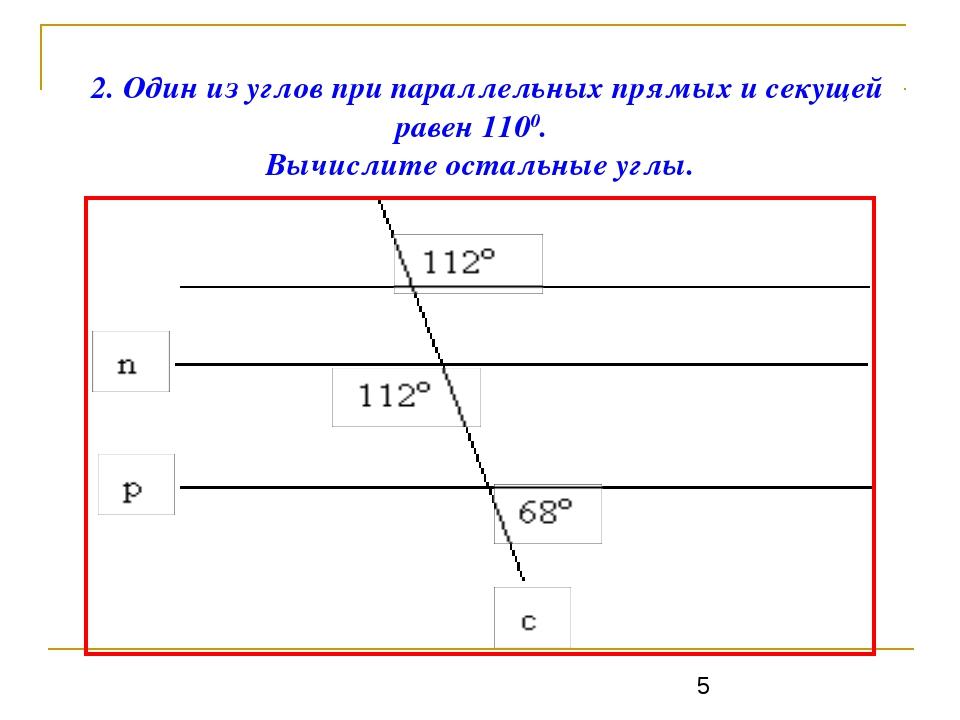 2. Один из углов при параллельных прямых и секущей равен 1100. Вычислите о...