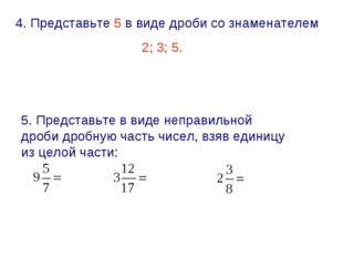 4. Представьте 5 в виде дроби со знаменателем 2; 3; 5. 5. Представьте в виде