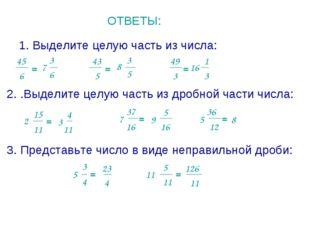 ОТВЕТЫ: 1. Выделите целую часть из числа: 45 6 = 5 43 = 49 3 = 2. .Выделите ц