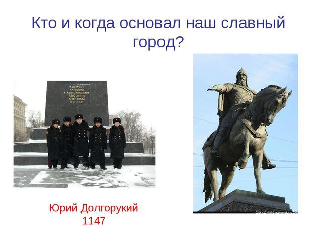 Кто и когда основал наш славный город? Юрий Долгорукий 1147