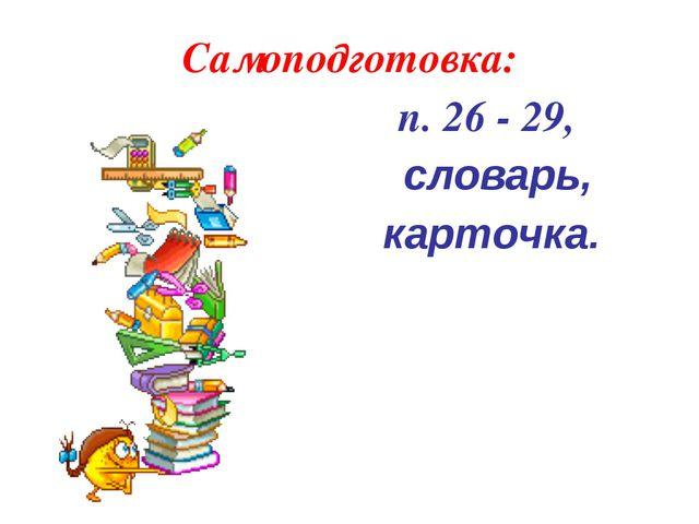 Самоподготовка: п. 26 - 29, словарь, карточка.
