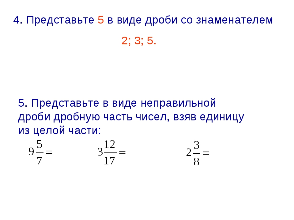 4. Представьте 5 в виде дроби со знаменателем 2; 3; 5. 5. Представьте в виде...