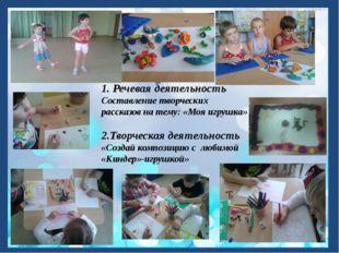 1. Речевая деятельность Составление творческих рассказов на тему: «Моя игрушк