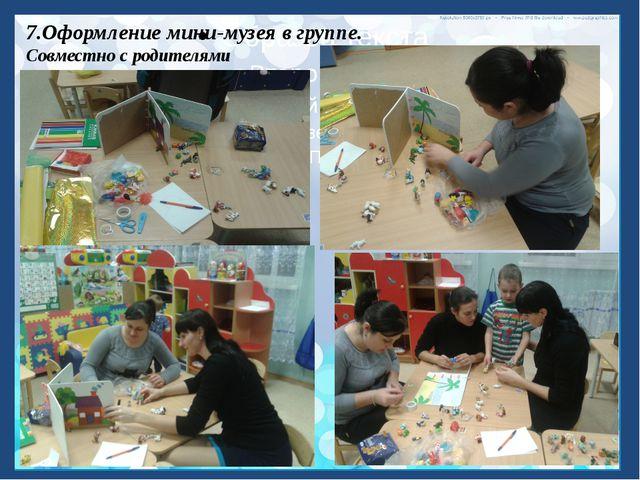 7.Оформление мини-музея в группе. Совместно с родителями