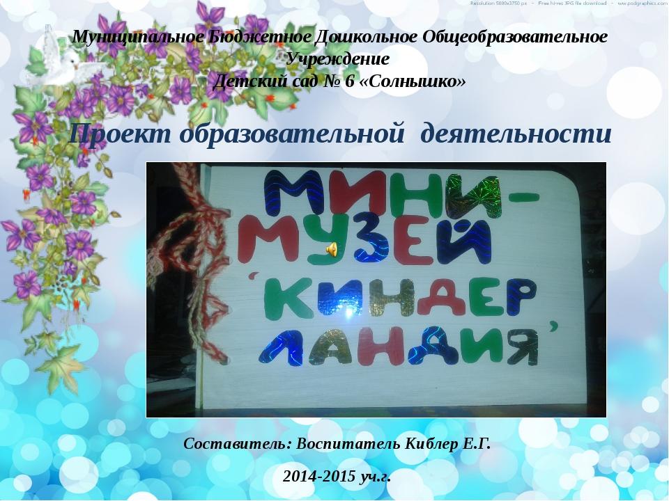 Составитель: Воспитатель Киблер Е.Г. 2014-2015 уч.г. Муниципальное Бюджетное...