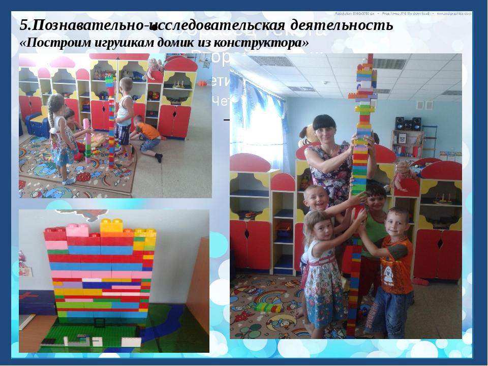 5.Познавательно-исследовательская деятельность «Построим игрушкам домик из ко...