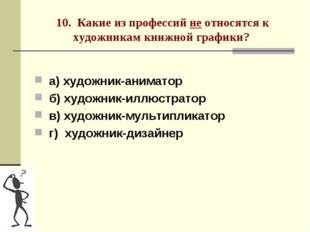 10. Какие из профессий не относятся к художникам книжной графики? а) художник