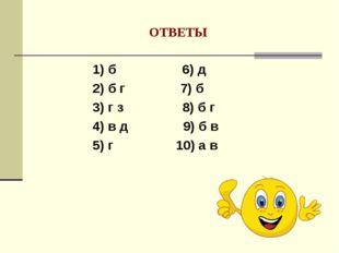 ОТВЕТЫ 1) б 6) д 2) б г 7) б 3) г з 8) б г 4) в д 9) б в 5) г 10) а в