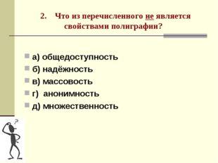 2. Что из перечисленного не является свойствами полиграфии? а) общедоступнос