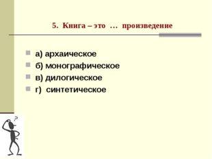 5. Книга – это … произведение а) архаическое б) монографическое в) дилогичес