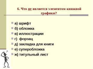 6. Что не является элементом книжной графики? а) шрифт б) обложка в) иллюстр