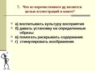 7. Что из перечисленного не является целью иллюстраций в книге? а) воспитыват