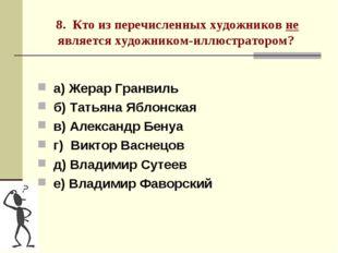 8. Кто из перечисленных художников не является художником-иллюстратором? а) Ж