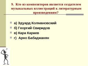 9. Кто из композиторов является создателем музыкальных иллюстраций к литерату