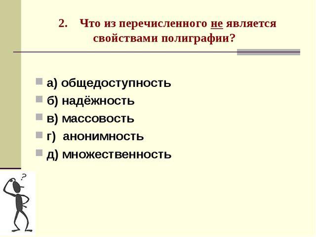 2. Что из перечисленного не является свойствами полиграфии? а) общедоступнос...