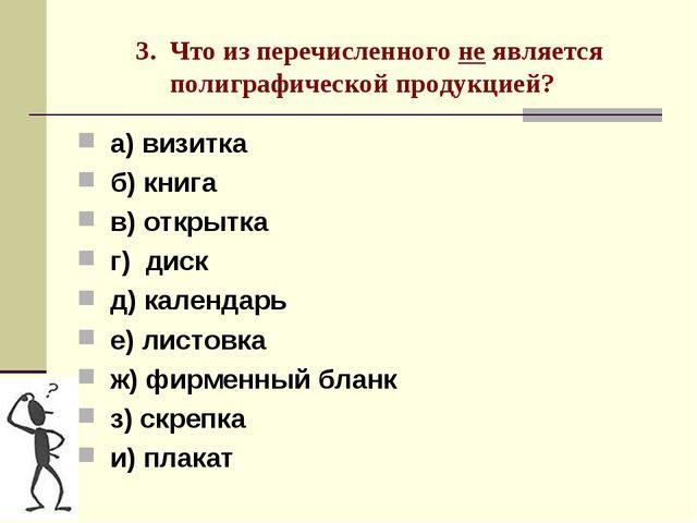 3. Что из перечисленного не является полиграфической продукцией? а) визитка...
