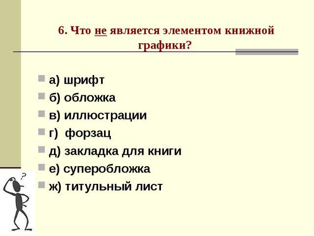 6. Что не является элементом книжной графики? а) шрифт б) обложка в) иллюстр...