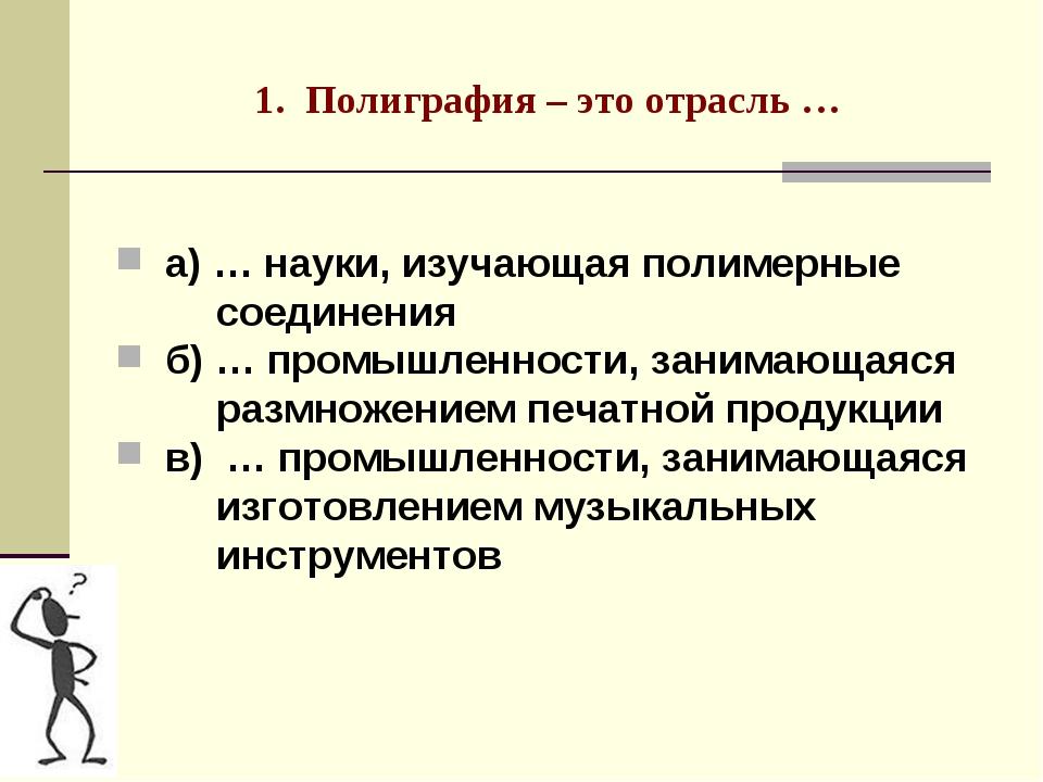 1. Полиграфия – это отрасль … а) … науки, изучающая полимерные соединения б)...