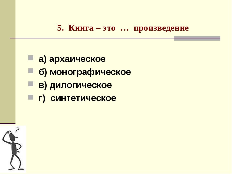 5. Книга – это … произведение а) архаическое б) монографическое в) дилогичес...