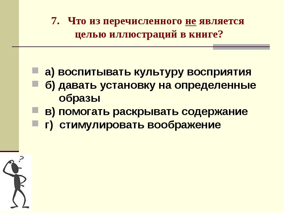 7. Что из перечисленного не является целью иллюстраций в книге? а) воспитыват...