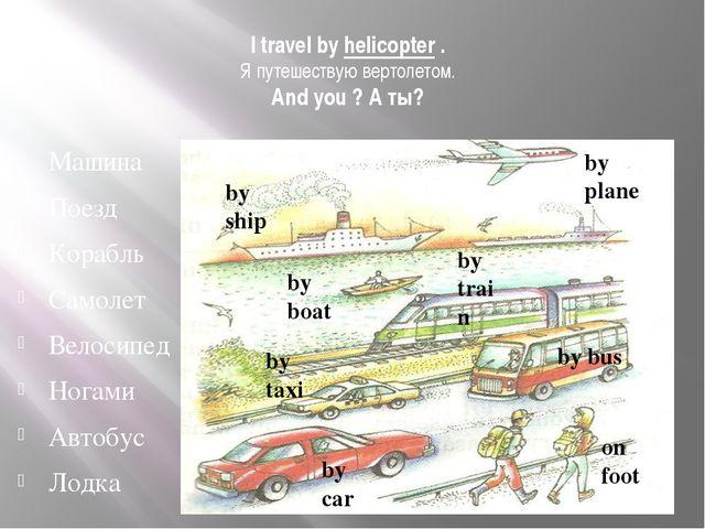 I travel by helicopter . Я путешествую вертолетом. And you ? А ты? Машина Пое...