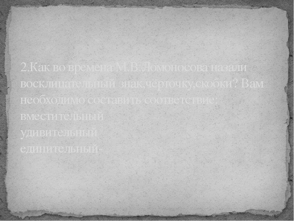 2.Как во времена М.В.Ломоносова назали восклицательный знак,чёрточку,скобки?...