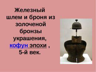 Железный шлем и броня из золоченой бронзы украшения, кофун эпохи , 5-й век.