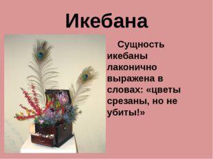 Икебана Сущность икебаны лаконично выражена в словах: «цветы срезаны, но не у