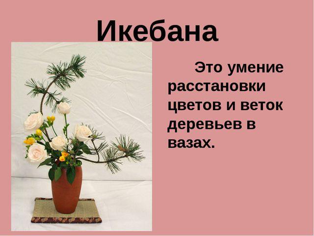 Икебана Это умение расстановки цветов и веток деревьев в вазах.