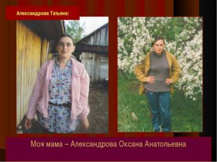 Моя мама – Александрова Оксана Анатольевна Александрова Татьяна: